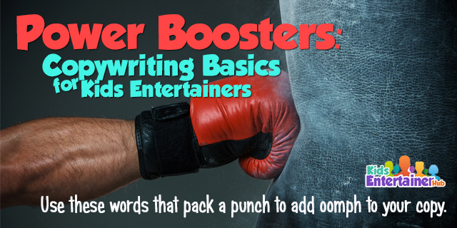Copywriting Basics for Kids Entertainers: Power Boosters