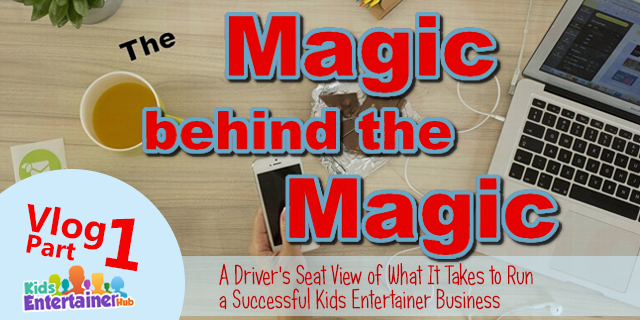 The Magic Behind the Magic Part 1: A Driver's Seat View of What It Takes to Run a Successful Kids Entertainer Business