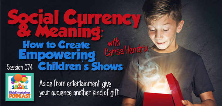 Kids Entertainer Podcast with Carisa Hendrix_Social Currency & Meaning: How to Create Empowering Children's Shows